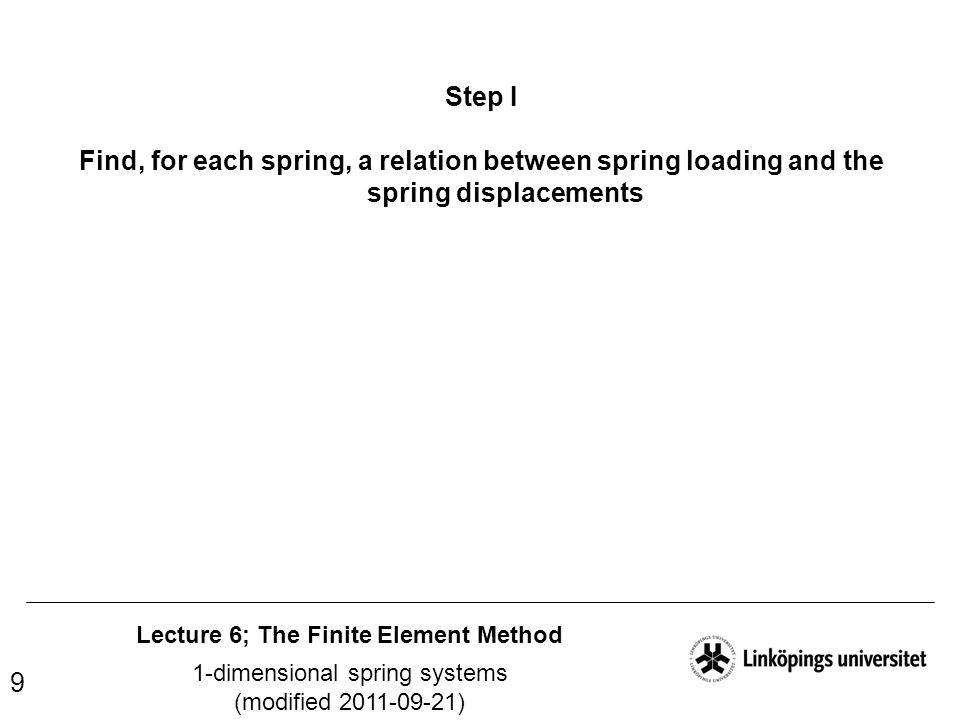 Lecture 6; The Finite Element Method 1-dimensional spring systems (modified 2011-09-21) 9 Step I Find, for each spring, a relation between spring load