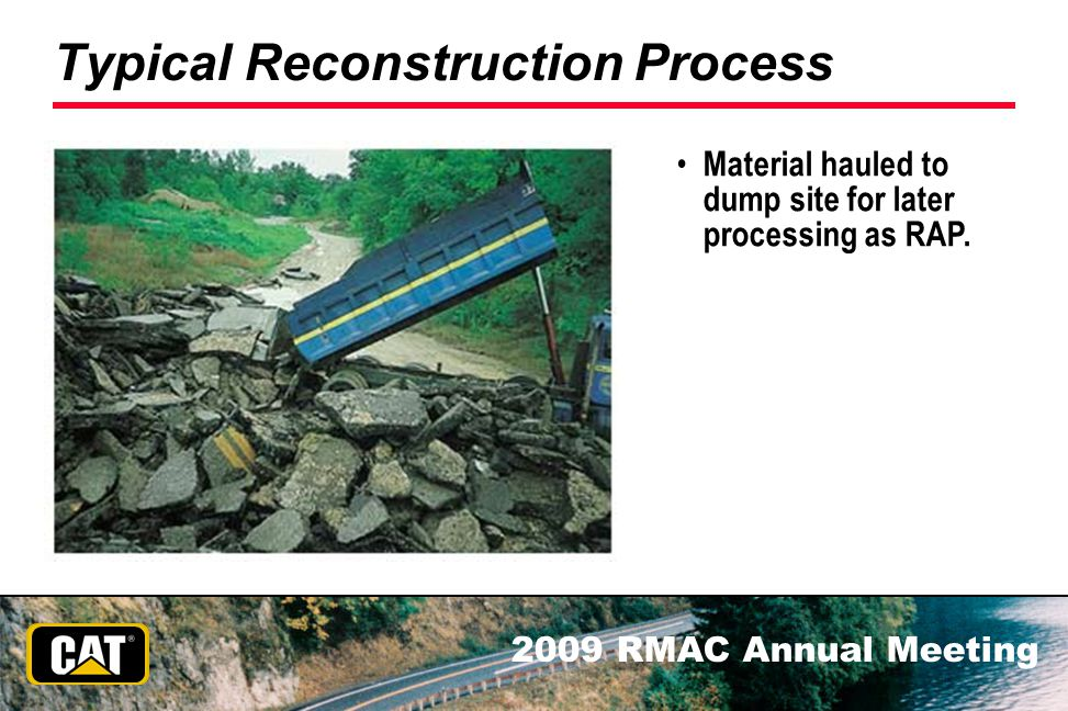 2009 RMAC Annual Meeting Typical Reconstruction Process Material hauled to dump site for later processing as RAP.