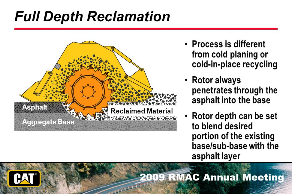 2009 RMAC Annual Meeting Full Depth Reclamation Process is different from cold planing or cold-in-place recycling Rotor always penetrates through the