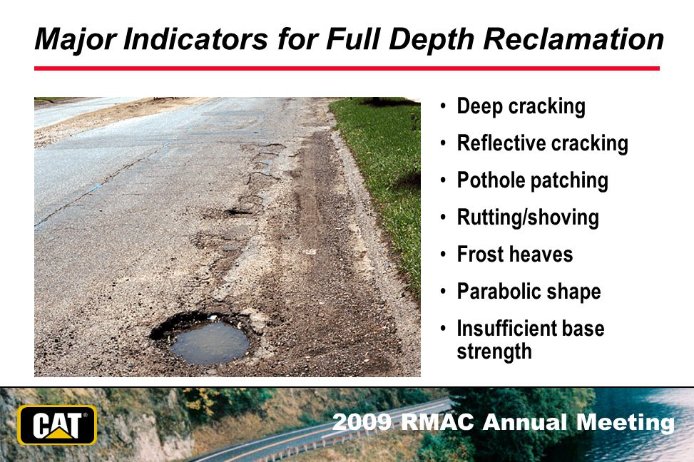 2009 RMAC Annual Meeting Major Indicators for Full Depth Reclamation Deep cracking Reflective cracking Pothole patching Rutting/shoving Frost heaves P