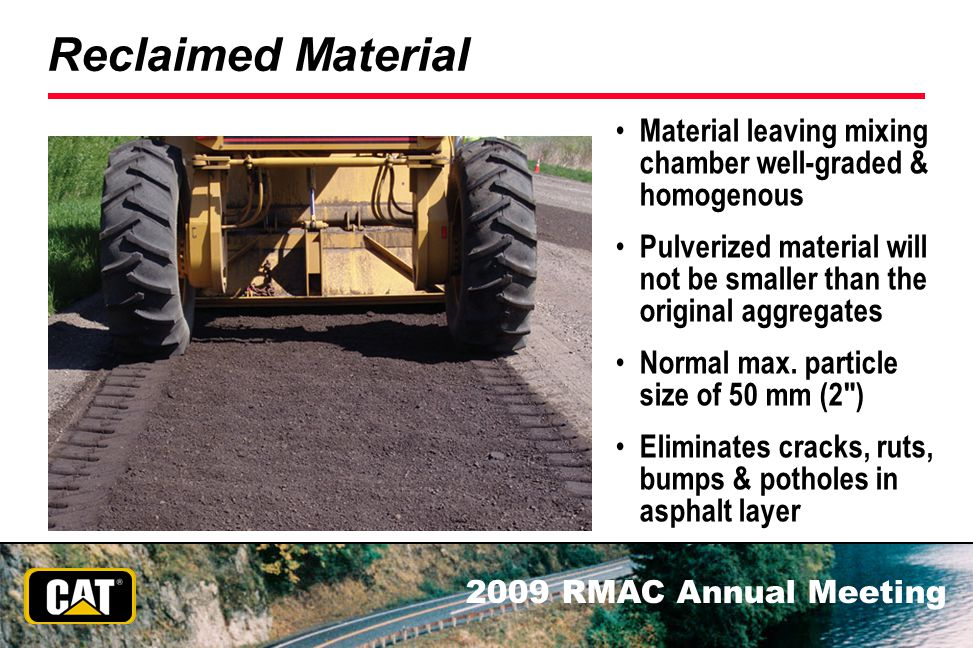 2009 RMAC Annual Meeting Reclaimed Material Material leaving mixing chamber well-graded & homogenous Pulverized material will not be smaller than the