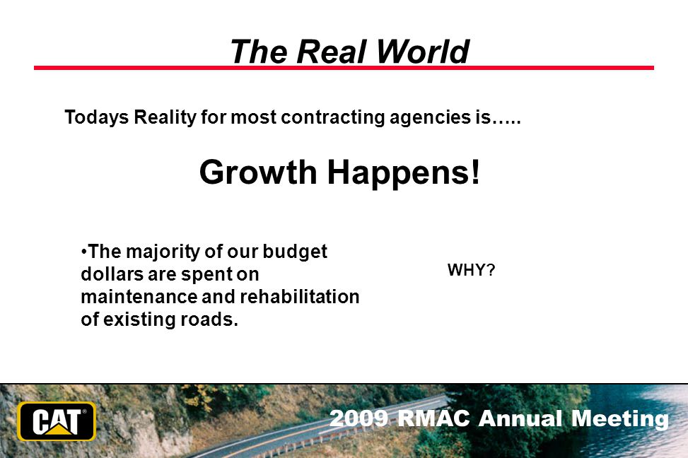 2009 RMAC Annual Meeting The Real World Todays Reality for most contracting agencies is….. The majority of our budget dollars are spent on maintenance