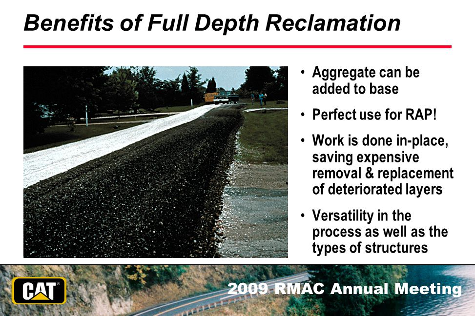 2009 RMAC Annual Meeting Benefits of Full Depth Reclamation Aggregate can be added to base Perfect use for RAP! Work is done in-place, saving expensiv