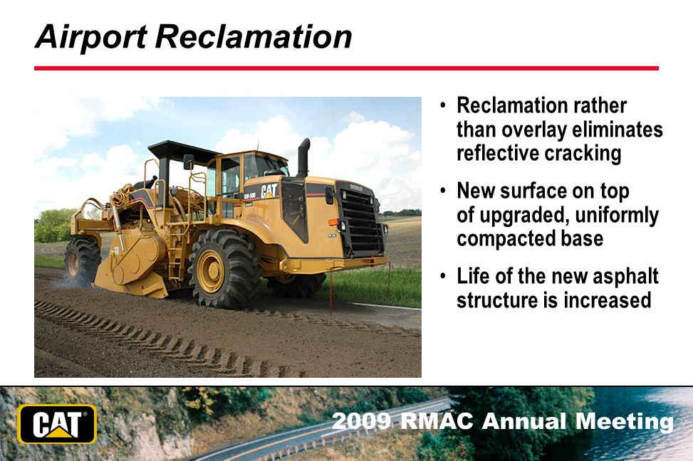 2009 RMAC Annual Meeting Airport Reclamation Reclamation rather than overlay eliminates reflective cracking New surface on top of upgraded, uniformly