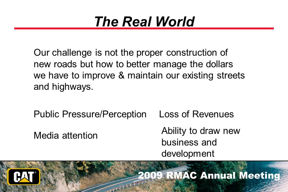 2009 RMAC Annual Meeting The Real World Our challenge is not the proper construction of new roads but how to better manage the dollars we have to impr