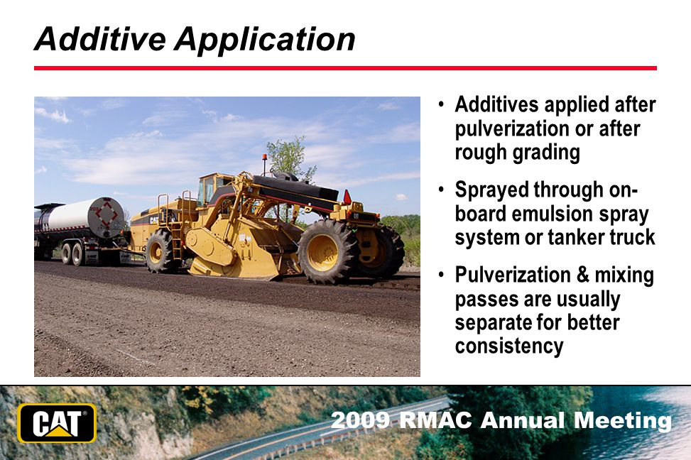 2009 RMAC Annual Meeting Additive Application Additives applied after pulverization or after rough grading Sprayed through on- board emulsion spray sy