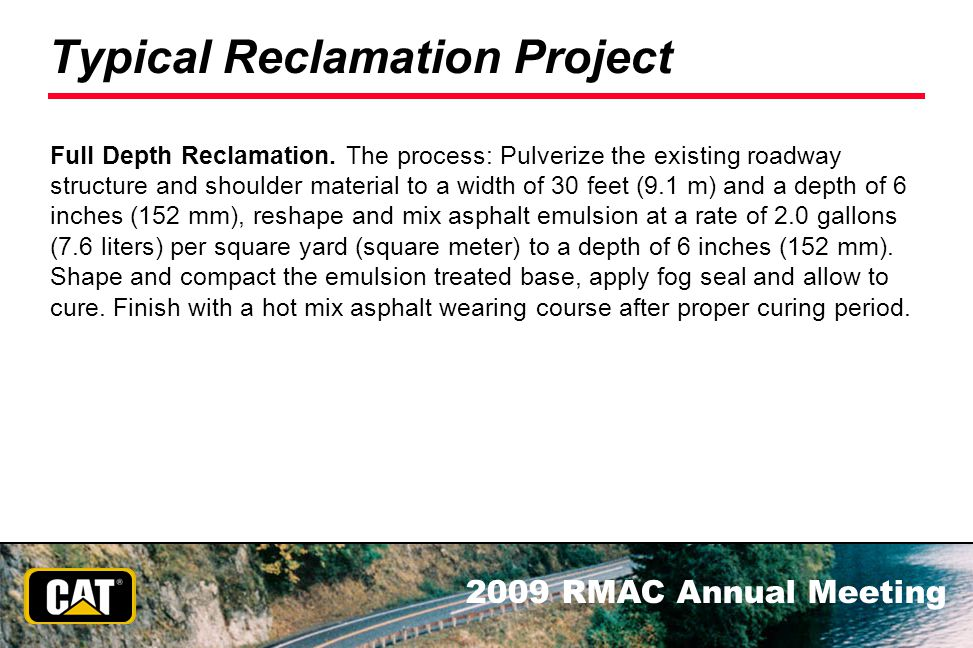 2009 RMAC Annual Meeting Typical Reclamation Project Full Depth Reclamation. The process: Pulverize the existing roadway structure and shoulder materi