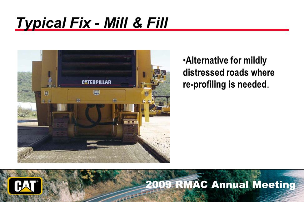 2009 RMAC Annual Meeting Typical Fix - Mill & Fill Alternative for mildly distressed roads where re-profiling is needed.