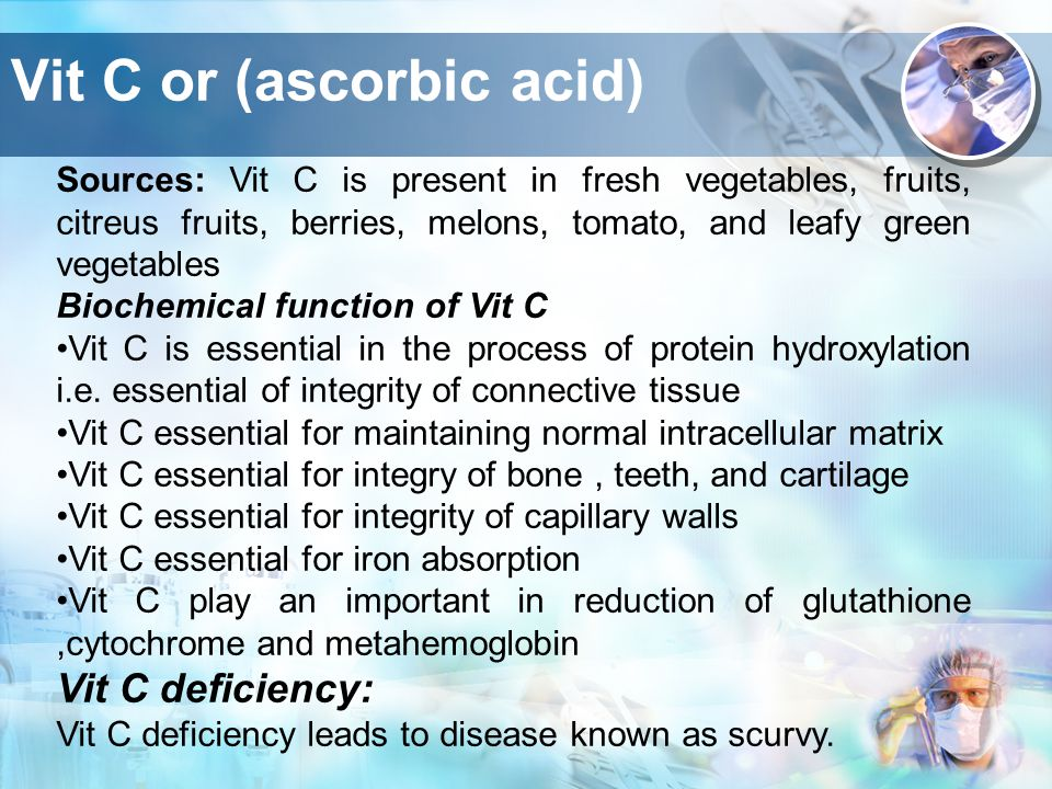 Vit C or (ascorbic acid) Sources: Vit C is present in fresh vegetables, fruits, citreus fruits, berries, melons, tomato, and leafy green vegetables Biochemical function of Vit C Vit C is essential in the process of protein hydroxylation i.e.
