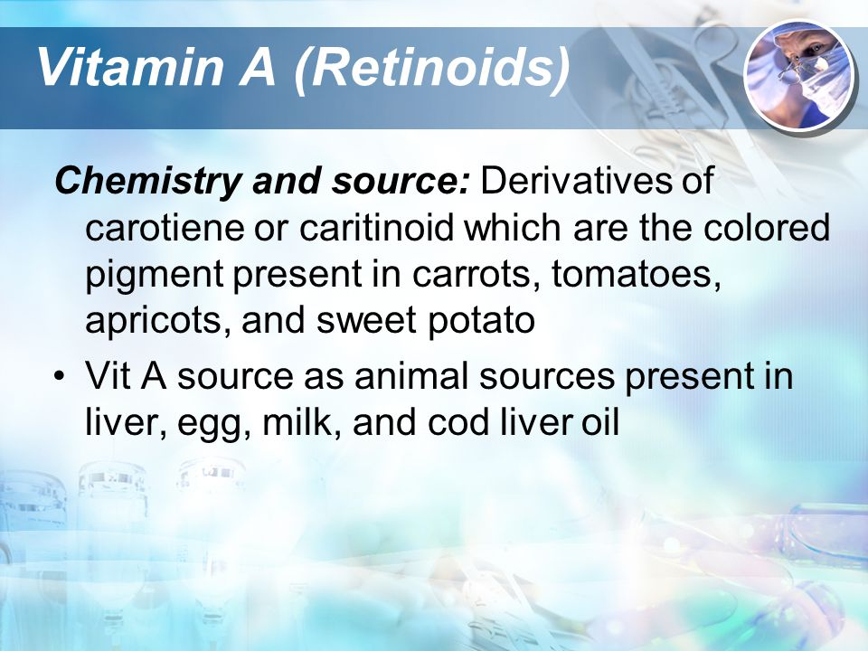 Vitamin A (Retinoids) Chemistry and source: Derivatives of carotiene or caritinoid which are the colored pigment present in carrots, tomatoes, apricots, and sweet potato Vit A source as animal sources present in liver, egg, milk, and cod liver oil