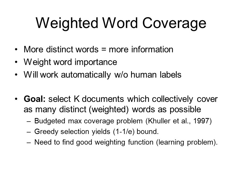 Weighted Word Coverage More distinct words = more information Weight word importance Will work automatically w/o human labels Goal: select K documents which collectively cover as many distinct (weighted) words as possible –Budgeted max coverage problem (Khuller et al., 1997) –Greedy selection yields (1-1/e) bound.