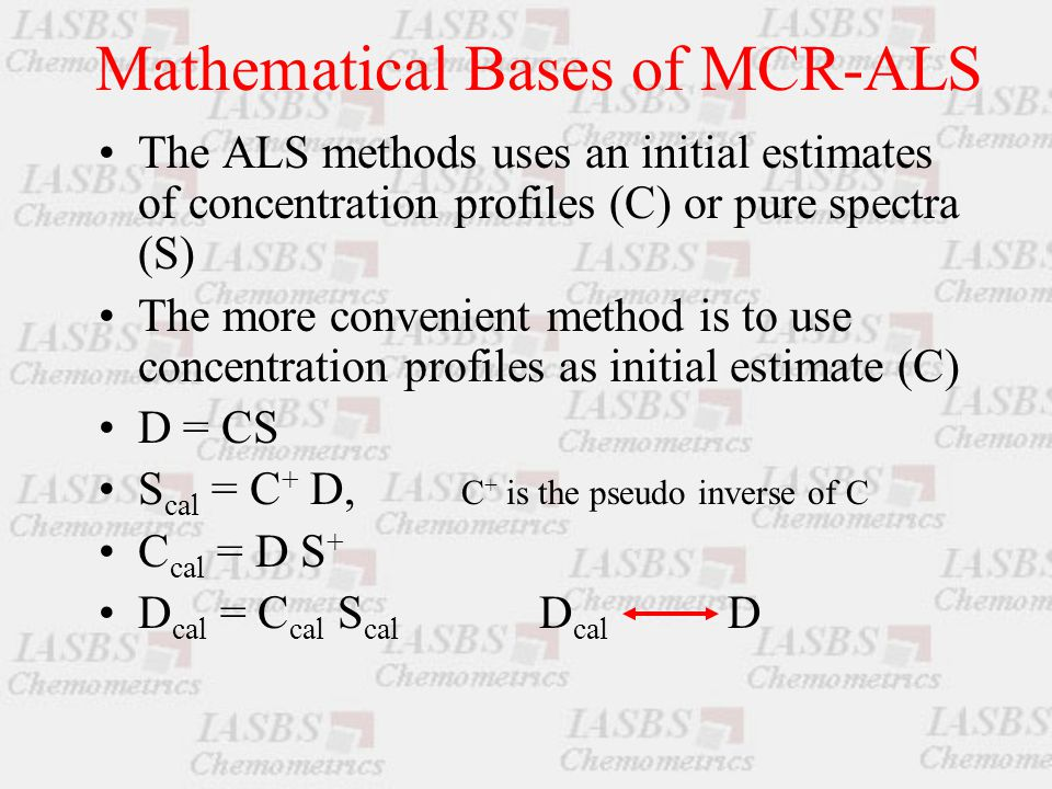 Mathematical Bases of MCR-ALS The ALS methods uses an initial estimates of concentration profiles (C) or pure spectra (S) The more convenient method is to use concentration profiles as initial estimate (C) D = CS S cal = C + D, C + is the pseudo inverse of C C cal = D S + D cal = C cal S cal D cal D