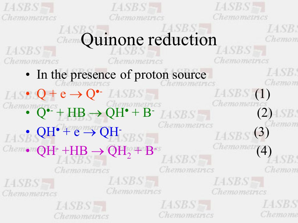Quinone reduction In the presence of proton source Q + e  Q  - (1) Q  - + HB  QH  + B - (2) QH  + e  QH - (3) QH - +HB  QH 2 + B - (4)