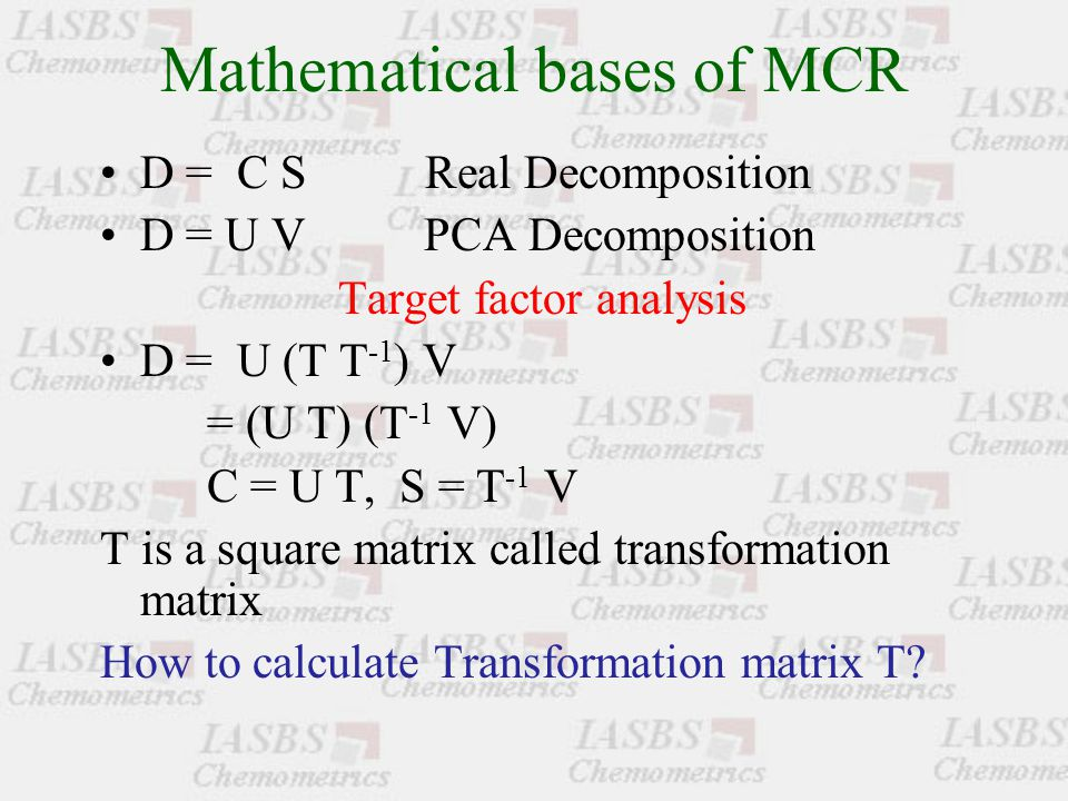 Mathematical bases of MCR D = C S Real Decomposition D = U V PCA Decomposition Target factor analysis D = U (T T -1 ) V = (U T) (T -1 V) C = U T, S = T -1 V T is a square matrix called transformation matrix How to calculate Transformation matrix T
