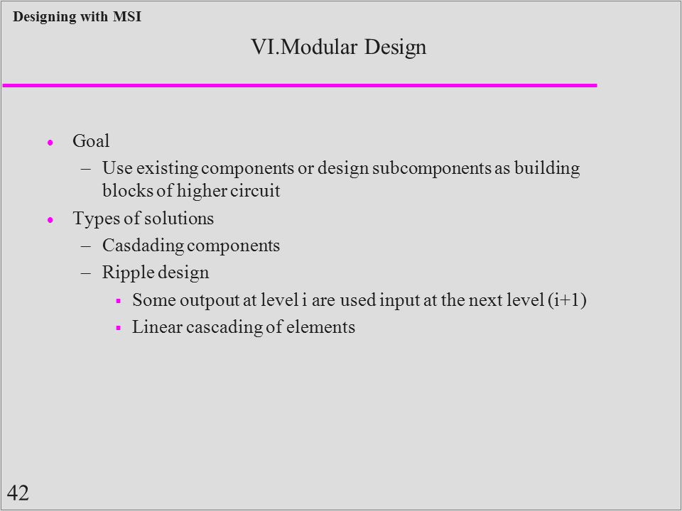 42 Designing with MSI VI.Modular Design  Goal –Use existing components or design subcomponents as building blocks of higher circuit  Types of soluti