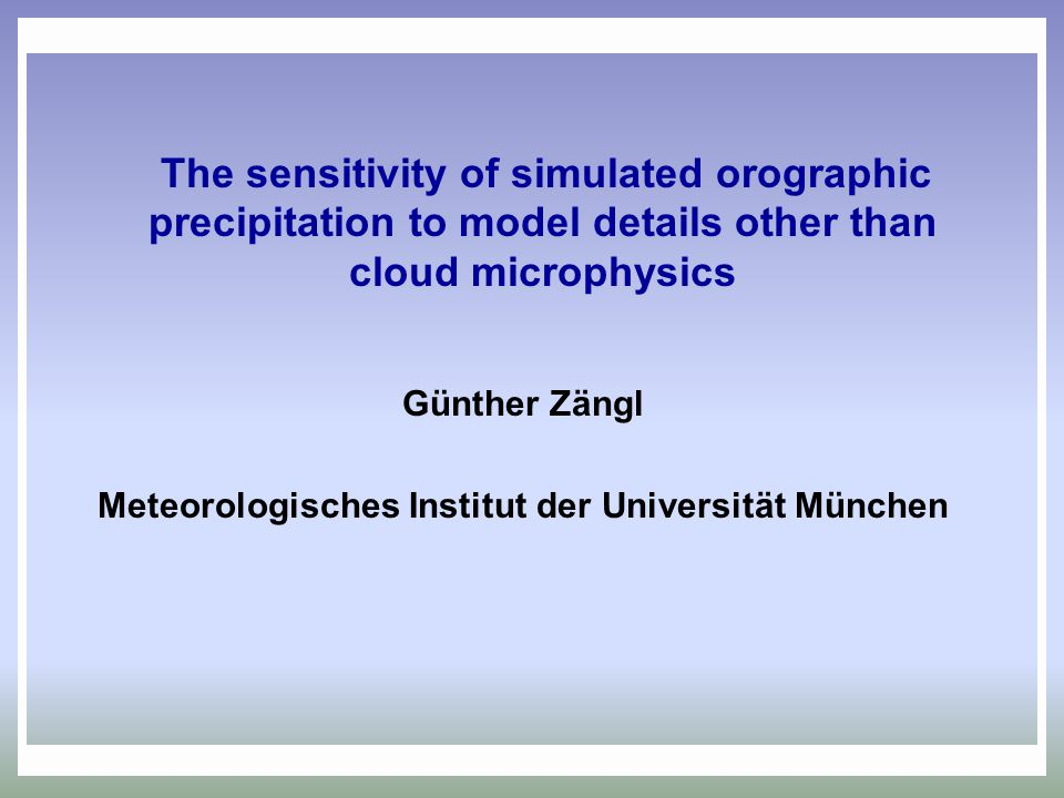 The sensitivity of simulated orographic precipitation to model details other than cloud microphysics Günther Zängl Meteorologisches Institut der Unive