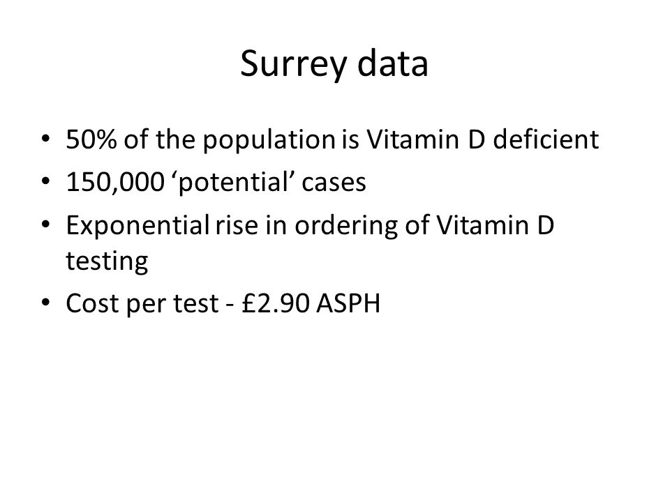 Surrey data 50% of the population is Vitamin D deficient 150,000 'potential' cases Exponential rise in ordering of Vitamin D testing Cost per test - £2.90 ASPH