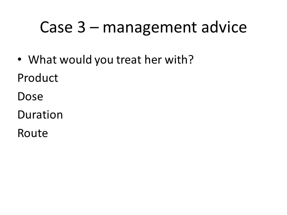 Case 3 – management advice What would you treat her with? Product Dose Duration Route