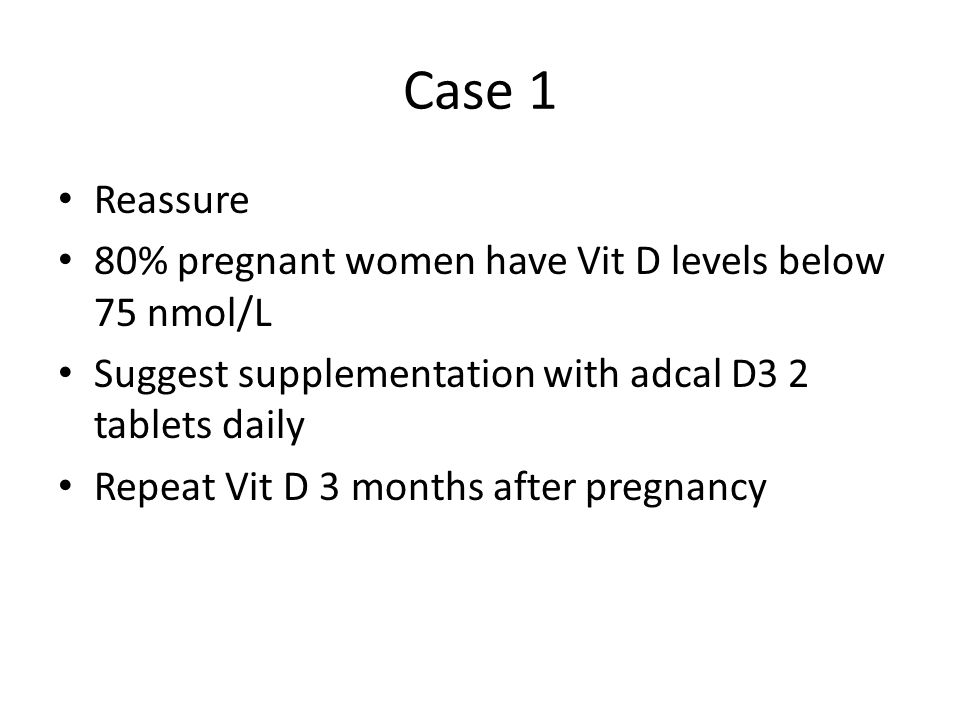 Case 1 Reassure 80% pregnant women have Vit D levels below 75 nmol/L Suggest supplementation with adcal D3 2 tablets daily Repeat Vit D 3 months after pregnancy