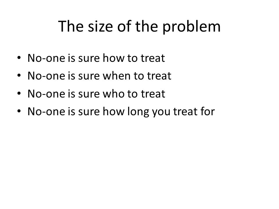 The size of the problem No-one is sure how to treat No-one is sure when to treat No-one is sure who to treat No-one is sure how long you treat for