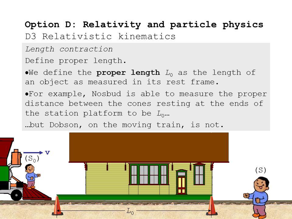 Length contraction D.3.6Define proper length. D.3.7Describe the phenomenon of length contraction. D.3.8Solve problems involving length contraction. Op