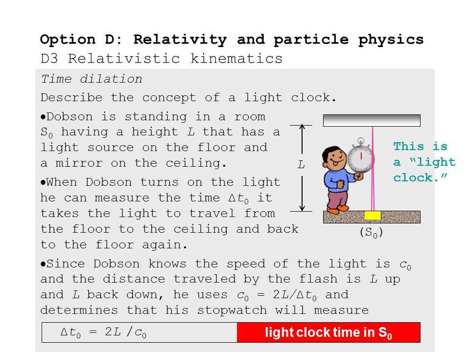 Time dilation D.3.1Describe the concept of a light clock. D.3.2Define proper time interval. D.3.3Derive the time dilation formula. D.3.4Sketch and ann