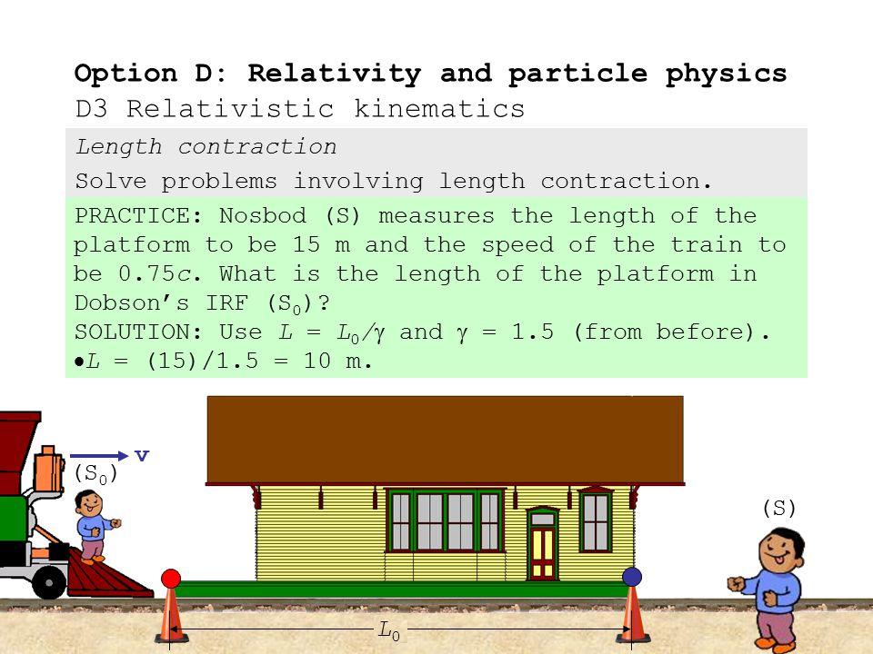 Length contraction Describe the phenomenon of length contraction. Option D: Relativity and particle physics D3 Relativistic kinematics v (S 0 ) (S) L0