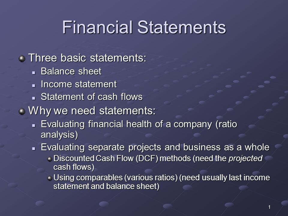 1 Financial Statements Three basic statements: Balance sheet Balance sheet Income statement Income statement Statement of cash flows Statement of cash flows Why we need statements: Evaluating financial health of a company (ratio analysis) Evaluating financial health of a company (ratio analysis) Evaluating separate projects and business as a whole Evaluating separate projects and business as a whole Discounted Cash Flow (DCF) methods (need the projected cash flows) Using comparables (various ratios) (need usually last income statement and balance sheet)