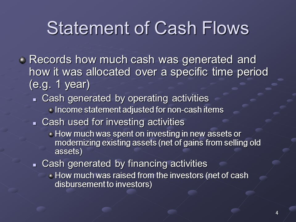 4 Statement of Cash Flows Records how much cash was generated and how it was allocated over a specific time period (e.g.