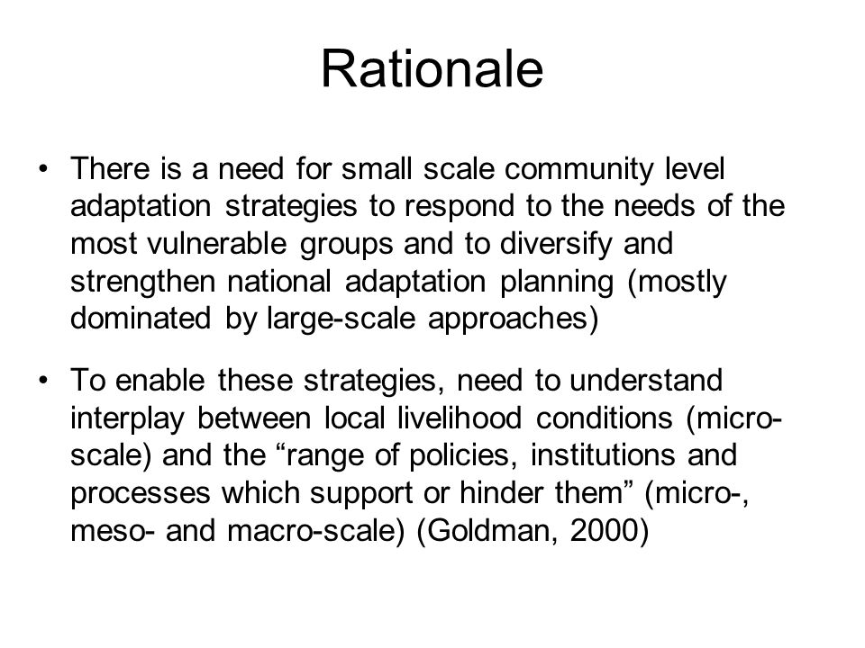 Rationale There is a need for small scale community level adaptation strategies to respond to the needs of the most vulnerable groups and to diversify and strengthen national adaptation planning (mostly dominated by large-scale approaches) To enable these strategies, need to understand interplay between local livelihood conditions (micro- scale) and the range of policies, institutions and processes which support or hinder them (micro-, meso- and macro-scale) (Goldman, 2000)