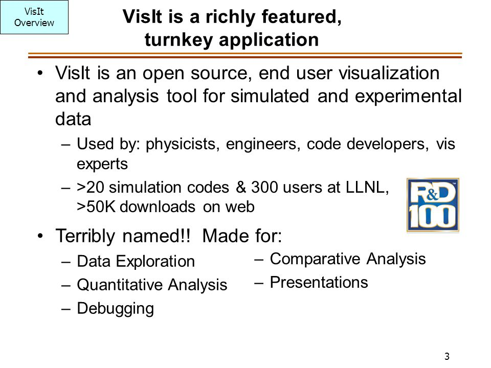 3 VisIt is a richly featured, turnkey application VisIt is an open source, end user visualization and analysis tool for simulated and experimental dat
