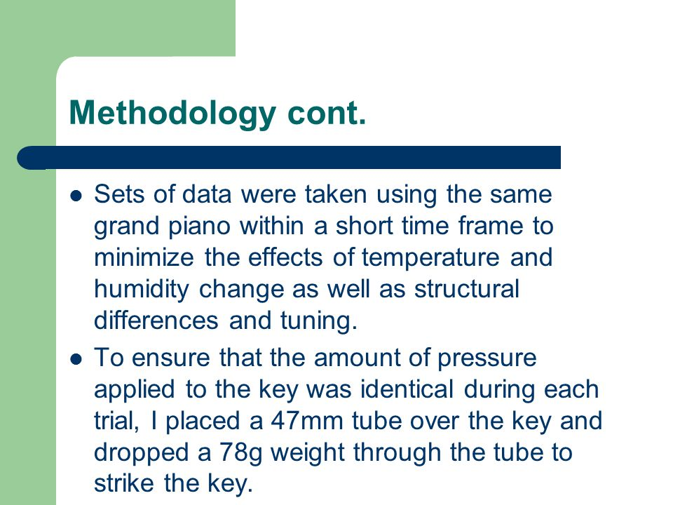 Methodology cont. Sets of data were taken using the same grand piano within a short time frame to minimize the effects of temperature and humidity cha