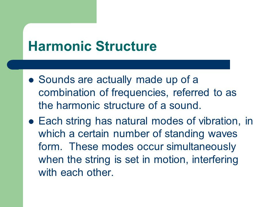 Harmonic Structure Sounds are actually made up of a combination of frequencies, referred to as the harmonic structure of a sound. Each string has natu