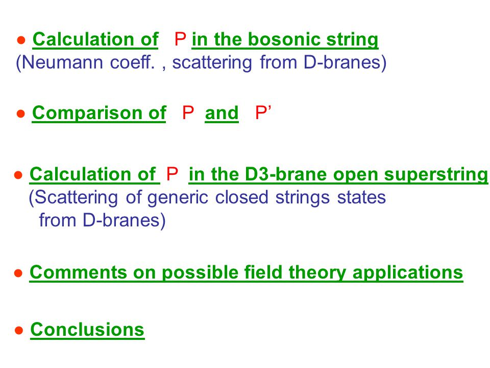 ● Calculation of P in the bosonic string (Neumann coeff., scattering from D-branes) ● Comparison of P and P' ● Calculation of P in the D3-brane open superstring (Scattering of generic closed strings states from D-branes) ● Conclusions ● Comments on possible field theory applications