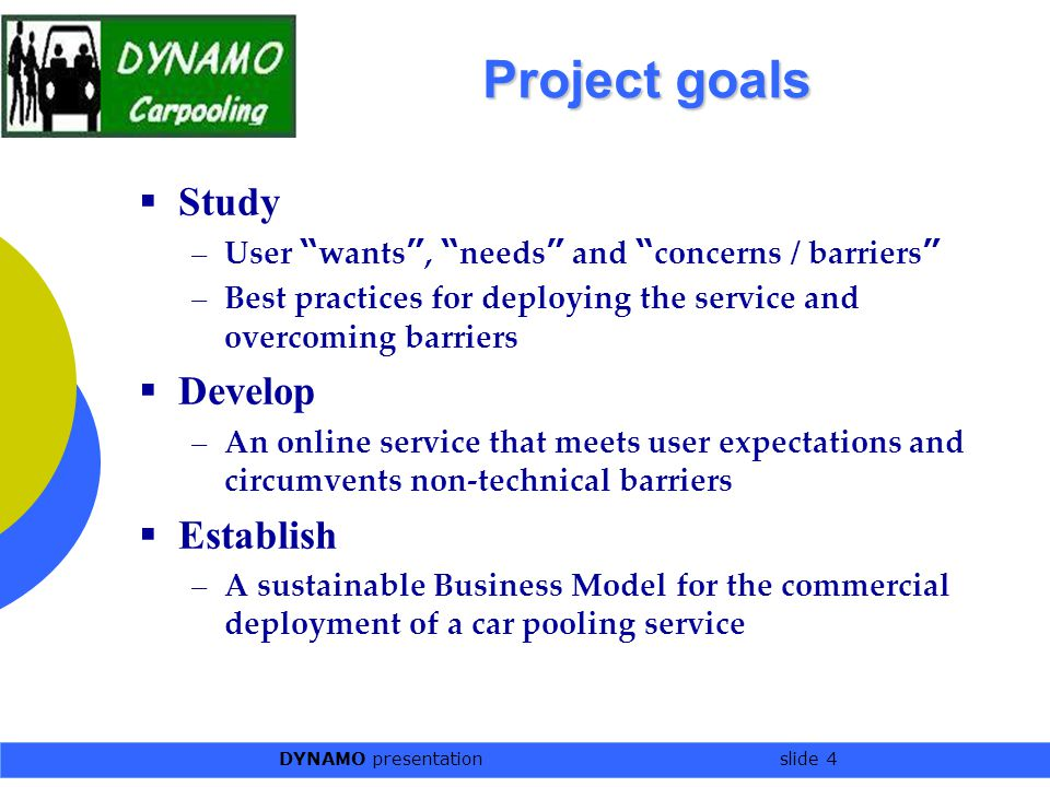 DYNAMO presentation slide 4 Project goals  Study –User wants , needs and concerns / barriers –Best practices for deploying the service and overcoming barriers  Develop –An online service that meets user expectations and circumvents non-technical barriers  Establish –A sustainable Business Model for the commercial deployment of a car pooling service