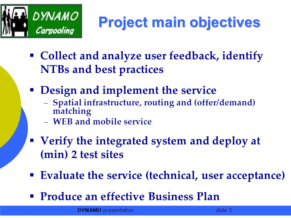 DYNAMO presentation slide 5 Project main objectives  Collect and analyze user feedback, identify NTBs and best practices  Design and implement the s