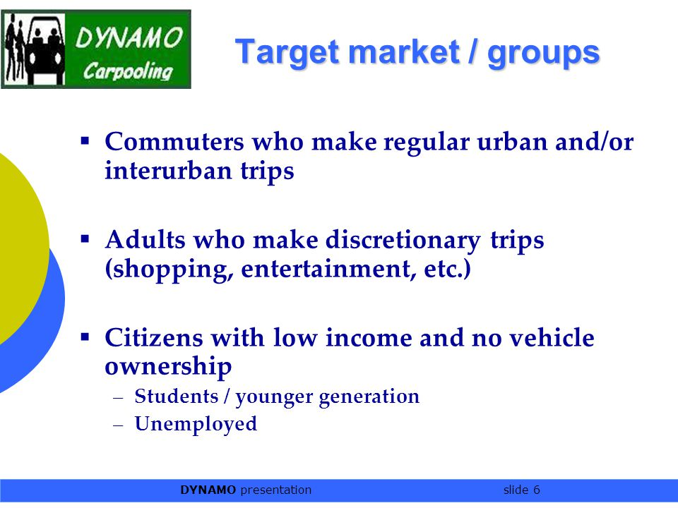 DYNAMO presentation slide 6 Target market / groups  Commuters who make regular urban and/or interurban trips  Adults who make discretionary trips (shopping, entertainment, etc.)  Citizens with low income and no vehicle ownership –Students / younger generation –Unemployed