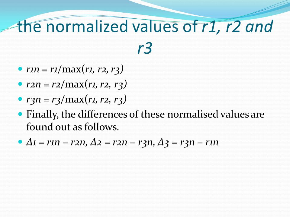 the normalized values of r1, r2 and r3 r1n = r1/max(r1, r2, r3) r2n = r2/max(r1, r2, r3) r3n = r3/max(r1, r2, r3) Finally, the differences of these normalised values are found out as follows.