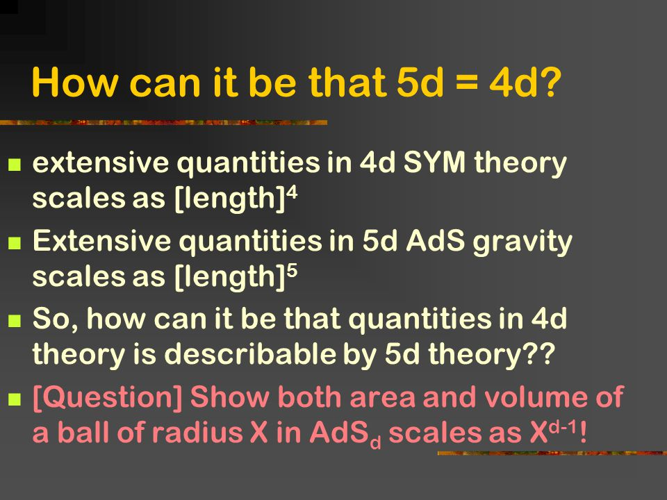 How can it be that 5d = 4d? extensive quantities in 4d SYM theory scales as [length] 4 Extensive quantities in 5d AdS gravity scales as [length] 5 So,