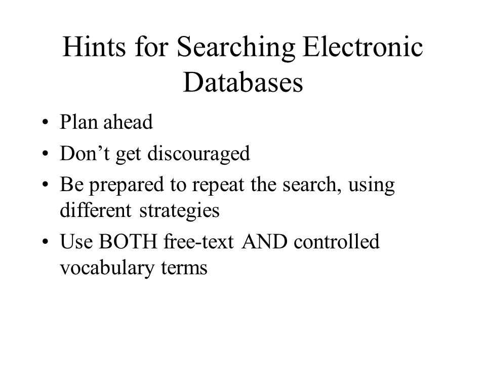 Hints for Searching Electronic Databases Plan ahead Don't get discouraged Be prepared to repeat the search, using different strategies Use BOTH free-text AND controlled vocabulary terms