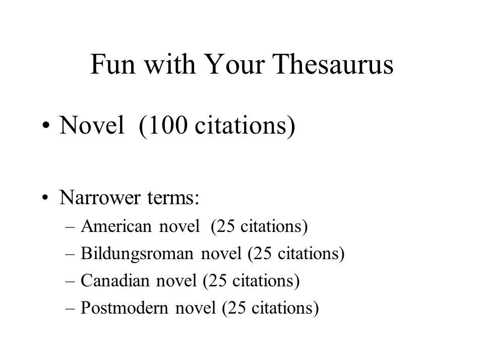 Fun with Your Thesaurus Novel (100 citations) Narrower terms: –American novel (25 citations) –Bildungsroman novel (25 citations) –Canadian novel (25 citations) –Postmodern novel (25 citations)