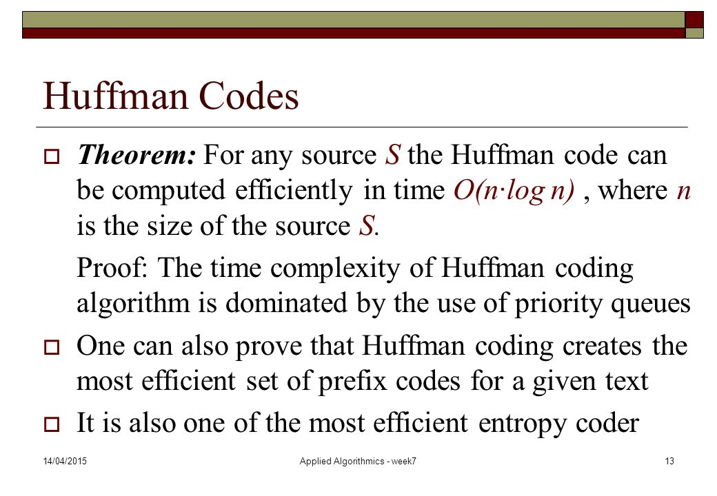 14/04/2015Applied Algorithmics - week713 Huffman Codes  Theorem: For any source S the Huffman code can be computed efficiently in time O(n·log n), wh