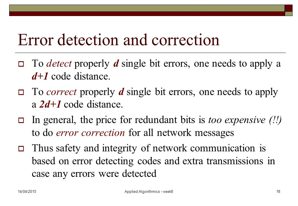 14/04/2015Applied Algorithmics - week818 Error detection and correction  To detect properly d single bit errors, one needs to apply a d+1 code distan
