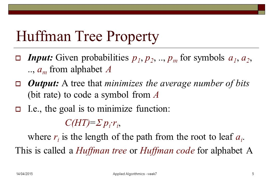 14/04/2015Applied Algorithmics - week75 Huffman Tree Property  Input: Given probabilities p 1, p 2,.., p m for symbols a 1, a 2,.., a m from alphabet