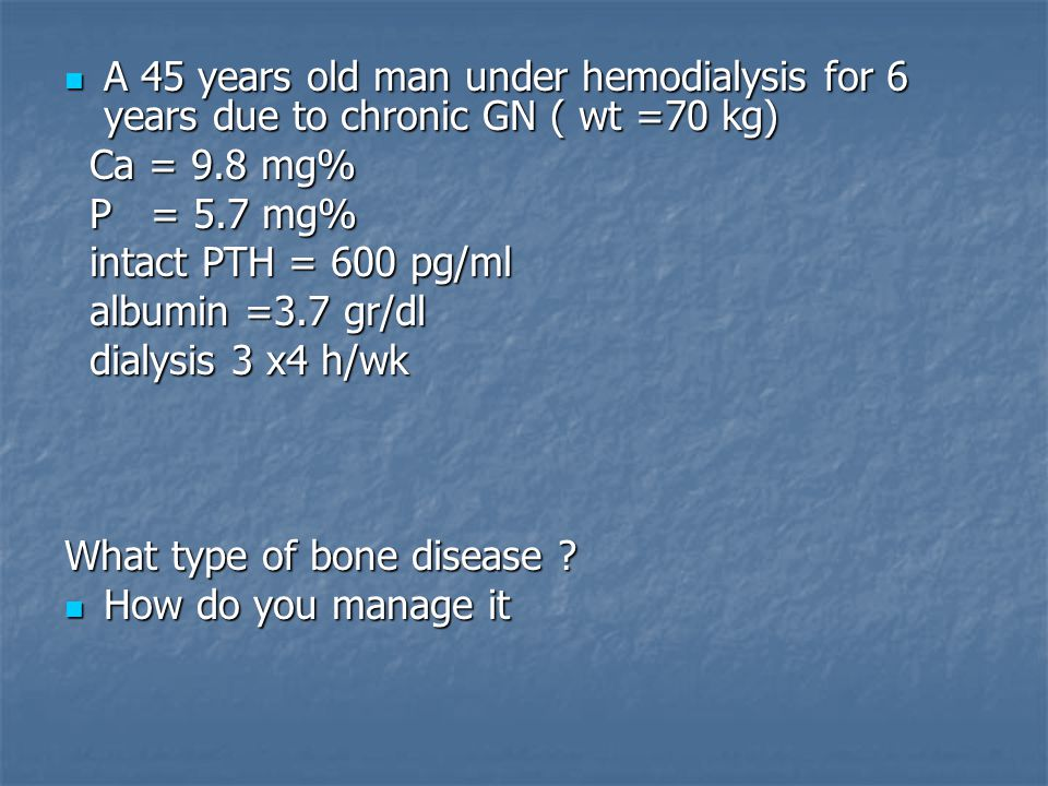 A 45 years old man under hemodialysis for 6 years due to chronic GN ( wt =70 kg) A 45 years old man under hemodialysis for 6 years due to chronic GN ( wt =70 kg) Ca = 9.8 mg% Ca = 9.8 mg% P = 5.7 mg% P = 5.7 mg% intact PTH = 600 pg/ml intact PTH = 600 pg/ml albumin =3.7 gr/dl albumin =3.7 gr/dl dialysis 3 x4 h/wk dialysis 3 x4 h/wk What type of bone disease .