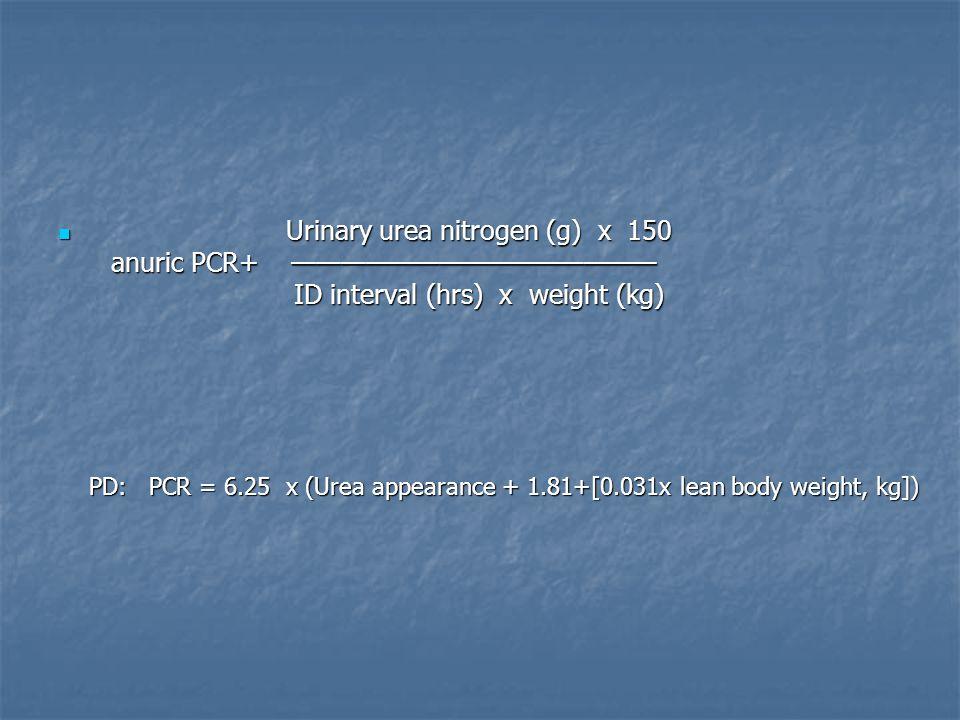 Urinary urea nitrogen (g) x 150 anuric PCR+ ——————————————— ID interval (hrs) x weight (kg) Urinary urea nitrogen (g) x 150 anuric PCR+ ——————————————— ID interval (hrs) x weight (kg) PD: PCR = 6.25 x (Urea appearance + 1.81+[0.031x lean body weight, kg]) PD: PCR = 6.25 x (Urea appearance + 1.81+[0.031x lean body weight, kg])
