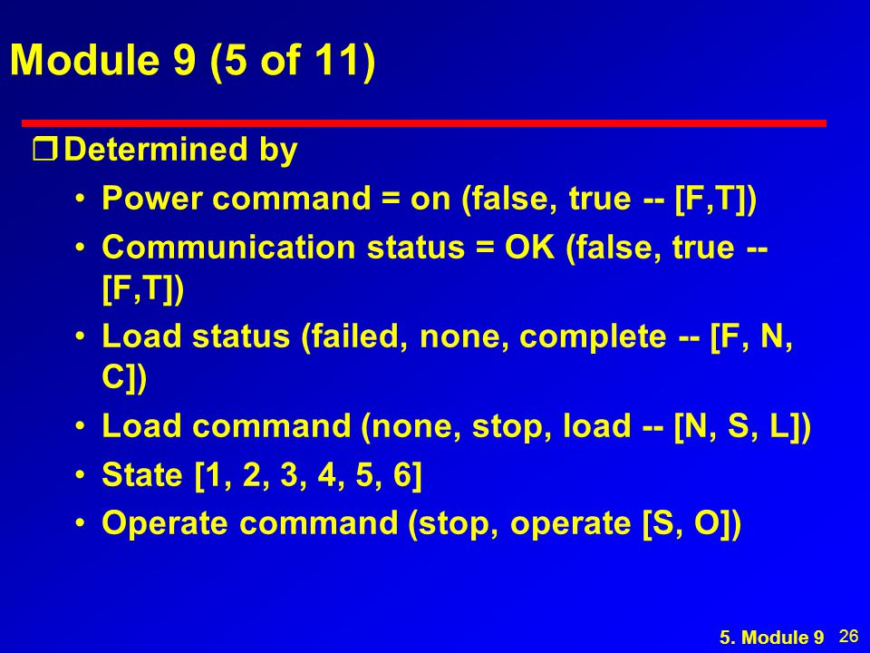 26 Module 9 (5 of 11) rDetermined by Power command = on (false, true -- [F,T]) Communication status = OK (false, true -- [F,T]) Load status (failed, none, complete -- [F, N, C]) Load command (none, stop, load -- [N, S, L]) State [1, 2, 3, 4, 5, 6] Operate command (stop, operate [S, O]) 5.