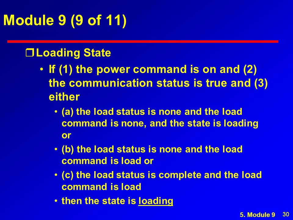 30 Module 9 (9 of 11) rLoading State If (1) the power command is on and (2) the communication status is true and (3) either (a) the load status is none and the load command is none, and the state is loading or (b) the load status is none and the load command is load or (c) the load status is complete and the load command is load then the state is loading 5.
