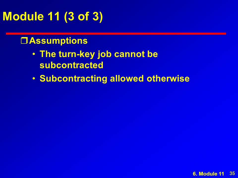 35 Module 11 (3 of 3) rAssumptions The turn-key job cannot be subcontracted Subcontracting allowed otherwise 6. Module 11