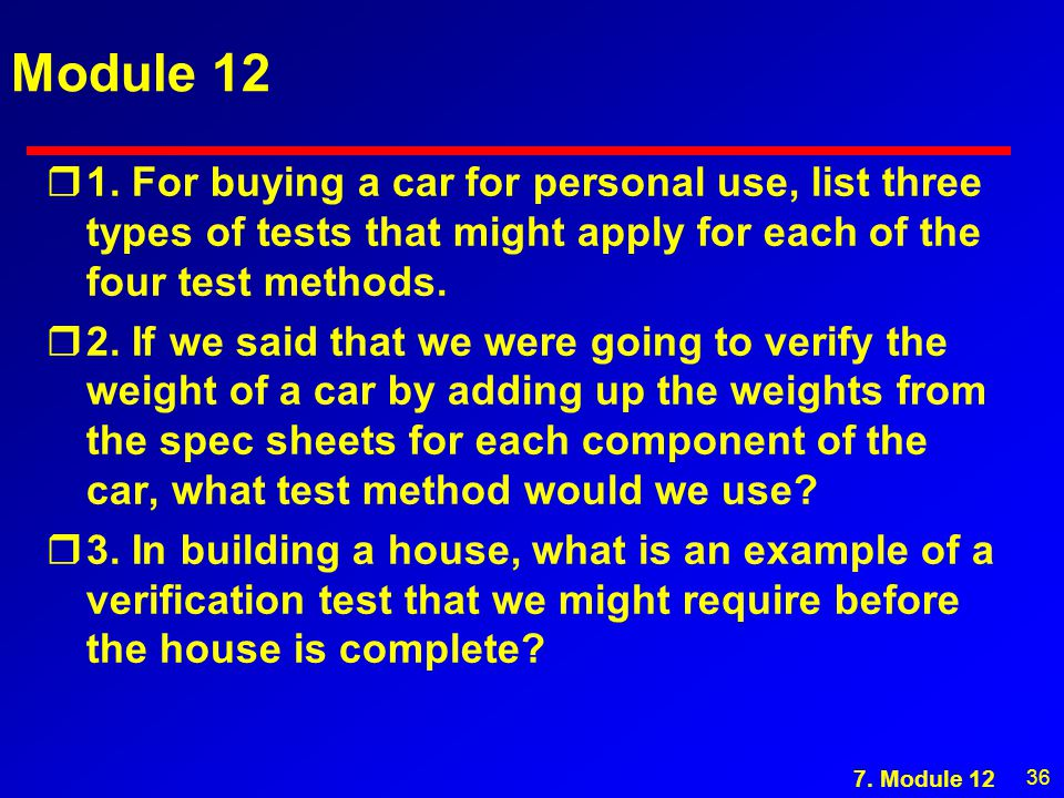 36 Module 12 r1. For buying a car for personal use, list three types of tests that might apply for each of the four test methods. r2. If we said that